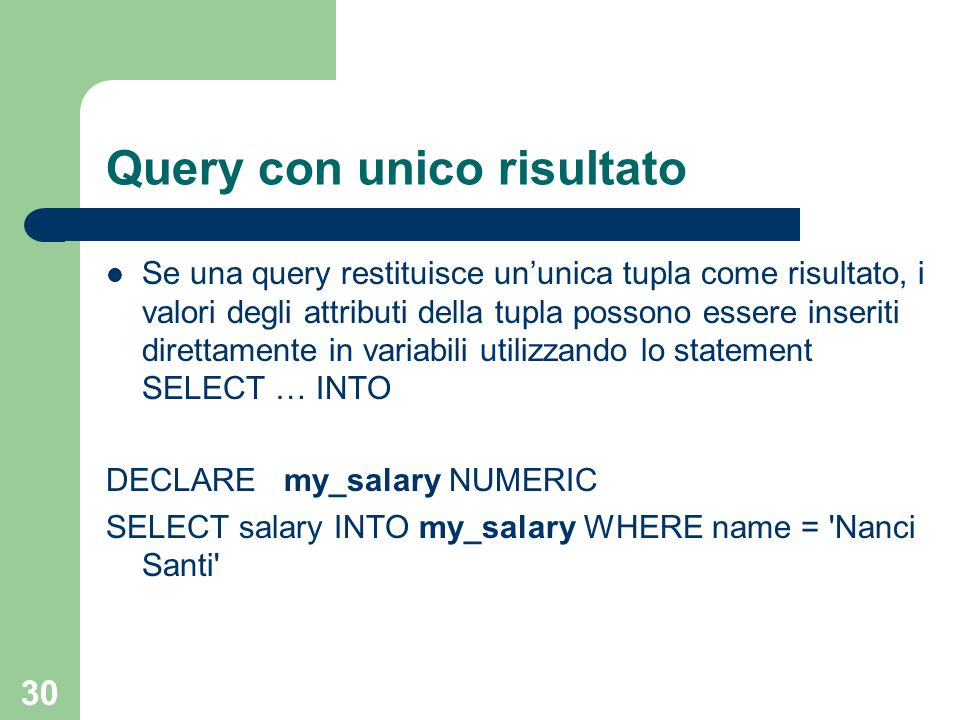 30 Query con unico risultato Se una query restituisce un'unica tupla come risultato, i valori degli attributi della tupla possono essere inseriti direttamente in variabili utilizzando lo statement SELECT … INTO DECLARE my_salary NUMERIC SELECT salary INTO my_salary WHERE name = Nanci Santi