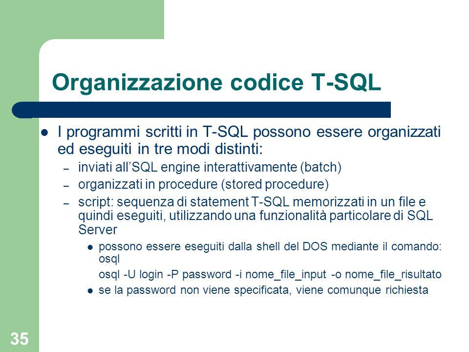 35 Organizzazione codice T-SQL I programmi scritti in T-SQL possono essere organizzati ed eseguiti in tre modi distinti: – inviati all'SQL engine interattivamente (batch) – organizzati in procedure (stored procedure) – script: sequenza di statement T-SQL memorizzati in un file e quindi eseguiti, utilizzando una funzionalità particolare di SQL Server possono essere eseguiti dalla shell del DOS mediante il comando: osql osql -U login -P password -i nome_file_input -o nome_file_risultato se la password non viene specificata, viene comunque richiesta