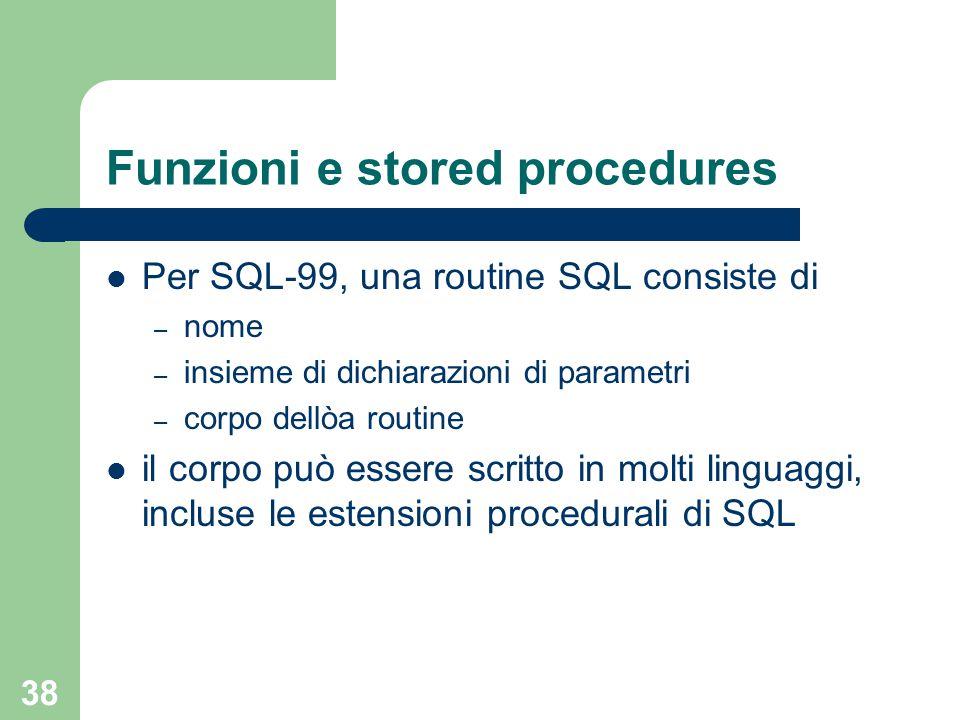 38 Funzioni e stored procedures Per SQL-99, una routine SQL consiste di – nome – insieme di dichiarazioni di parametri – corpo dellòa routine il corpo può essere scritto in molti linguaggi, incluse le estensioni procedurali di SQL