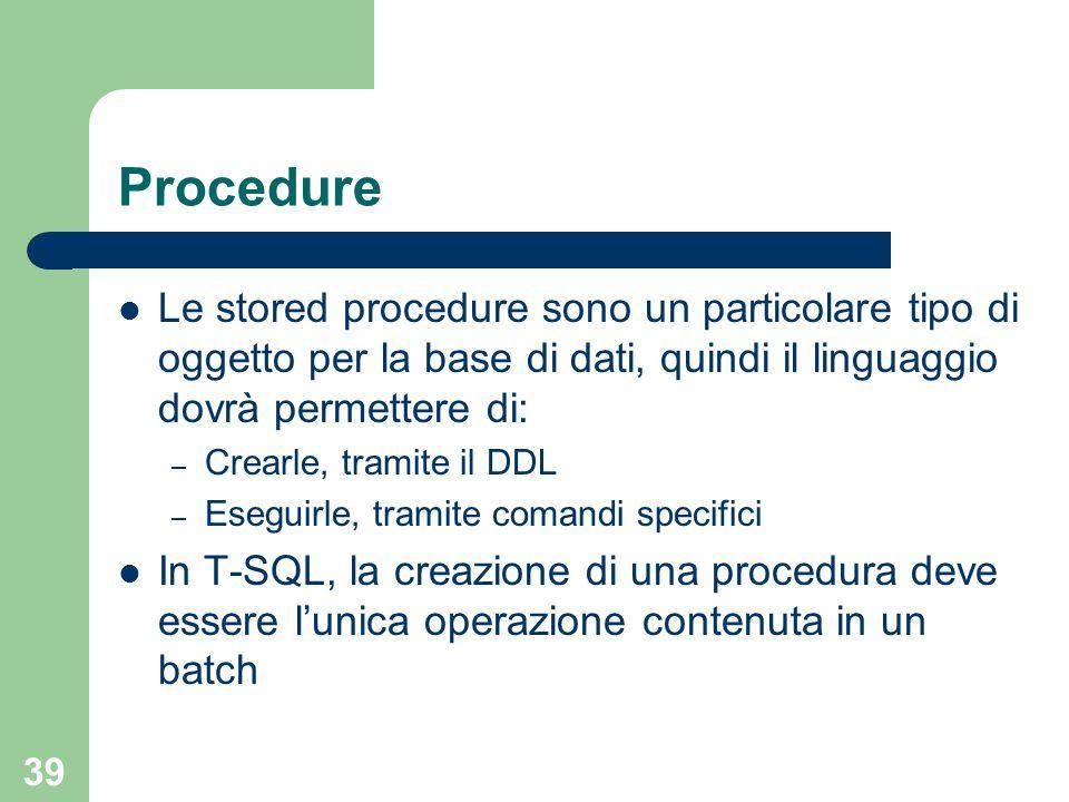 39 Procedure Le stored procedure sono un particolare tipo di oggetto per la base di dati, quindi il linguaggio dovrà permettere di: – Crearle, tramite il DDL – Eseguirle, tramite comandi specifici In T-SQL, la creazione di una procedura deve essere l'unica operazione contenuta in un batch