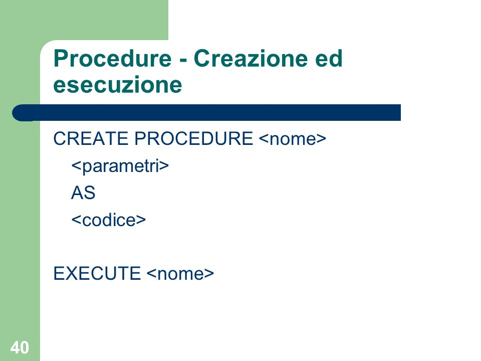 40 Procedure - Creazione ed esecuzione CREATE PROCEDURE AS EXECUTE