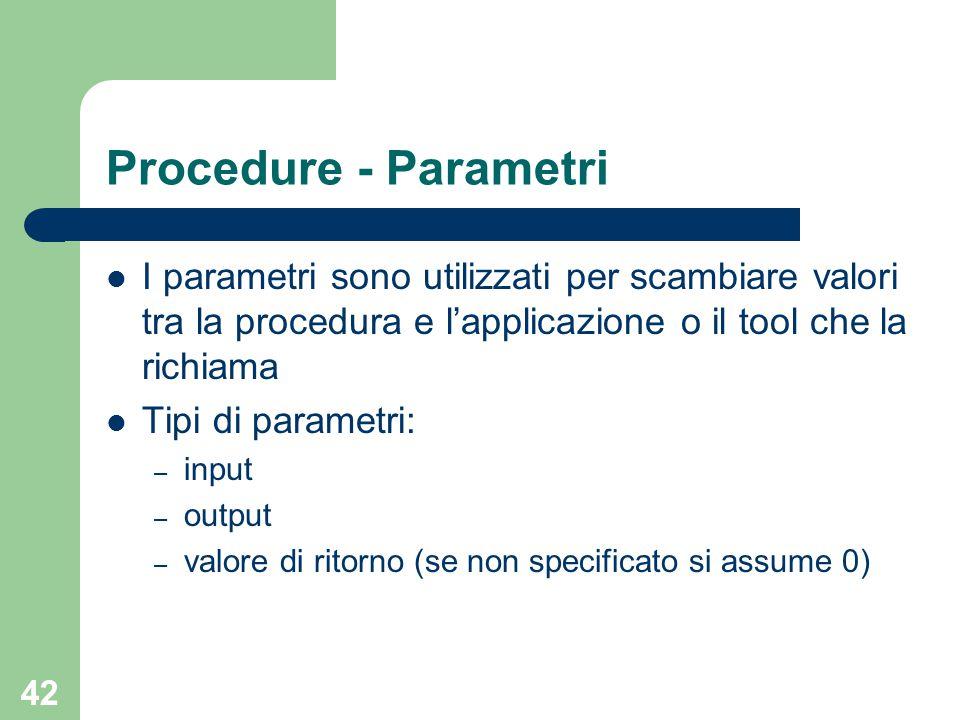 42 Procedure - Parametri I parametri sono utilizzati per scambiare valori tra la procedura e l'applicazione o il tool che la richiama Tipi di parametri: – input – output – valore di ritorno (se non specificato si assume 0)
