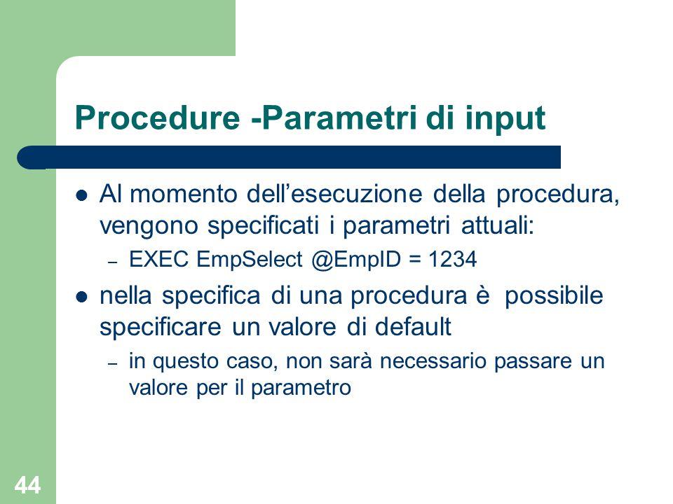 44 Procedure -Parametri di input Al momento dell'esecuzione della procedura, vengono specificati i parametri attuali: – EXEC EmpSelect @EmpID = 1234 nella specifica di una procedura è possibile specificare un valore di default – in questo caso, non sarà necessario passare un valore per il parametro