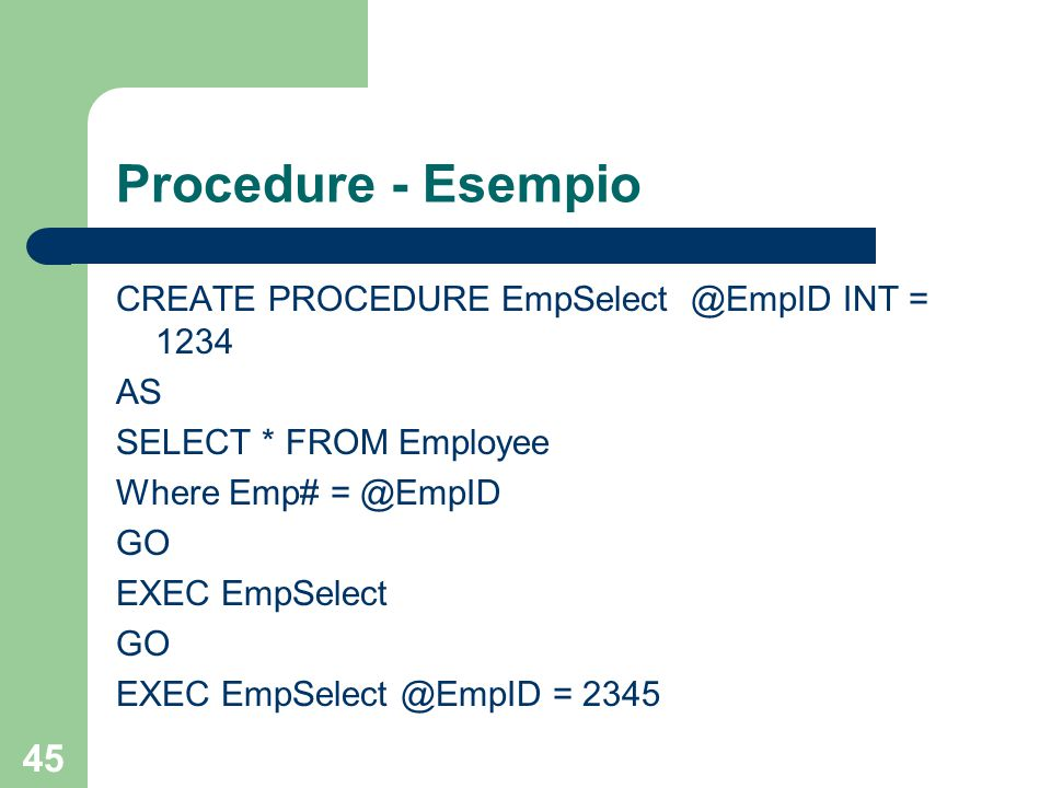 45 Procedure - Esempio CREATE PROCEDURE EmpSelect @EmpID INT = 1234 AS SELECT * FROM Employee Where Emp# = @EmpID GO EXEC EmpSelect GO EXEC EmpSelect