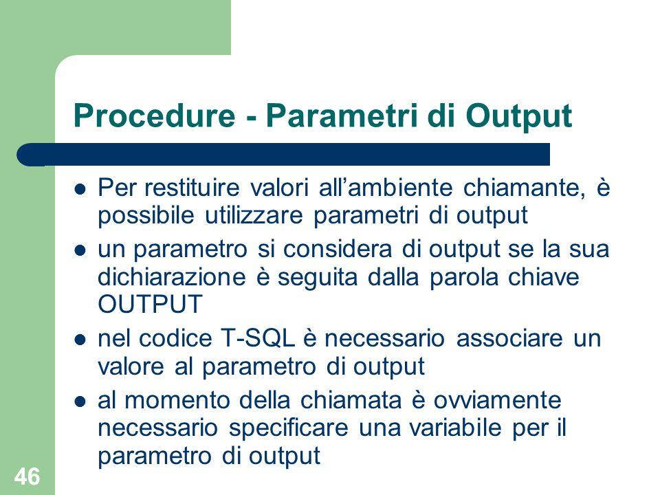 46 Procedure - Parametri di Output Per restituire valori all'ambiente chiamante, è possibile utilizzare parametri di output un parametro si considera di output se la sua dichiarazione è seguita dalla parola chiave OUTPUT nel codice T-SQL è necessario associare un valore al parametro di output al momento della chiamata è ovviamente necessario specificare una variabile per il parametro di output