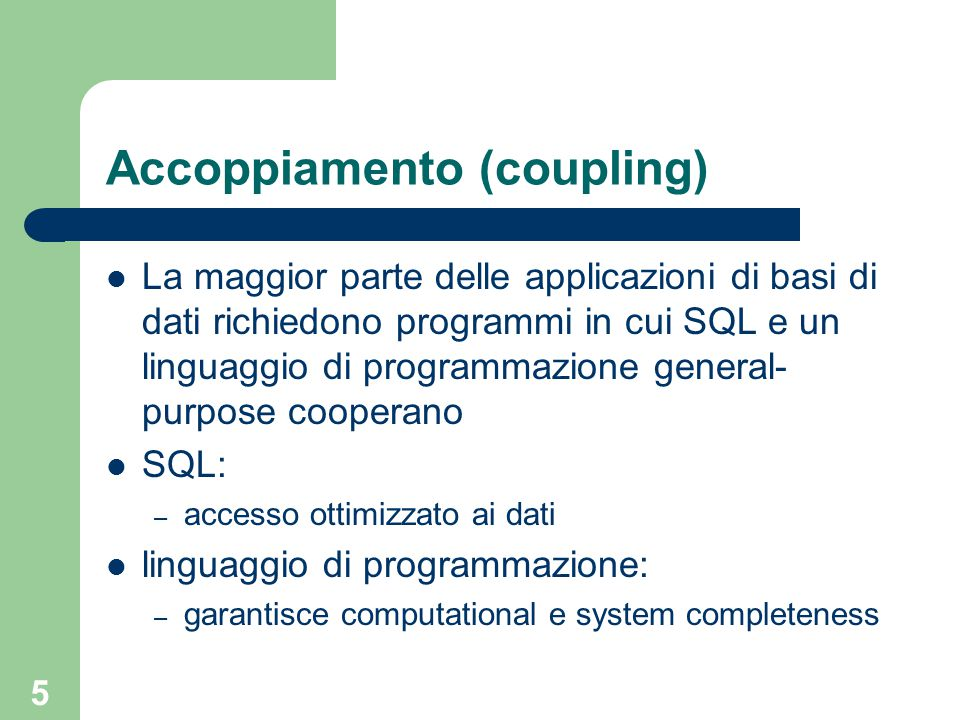 5 Accoppiamento (coupling) La maggior parte delle applicazioni di basi di dati richiedono programmi in cui SQL e un linguaggio di programmazione general- purpose cooperano SQL: – accesso ottimizzato ai dati linguaggio di programmazione: – garantisce computational e system completeness