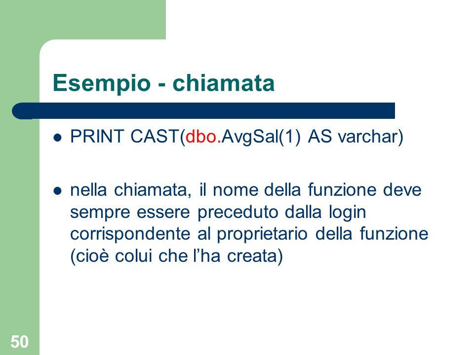 50 Esempio - chiamata PRINT CAST(dbo.AvgSal(1) AS varchar) nella chiamata, il nome della funzione deve sempre essere preceduto dalla login corrispondente al proprietario della funzione (cioè colui che l'ha creata)