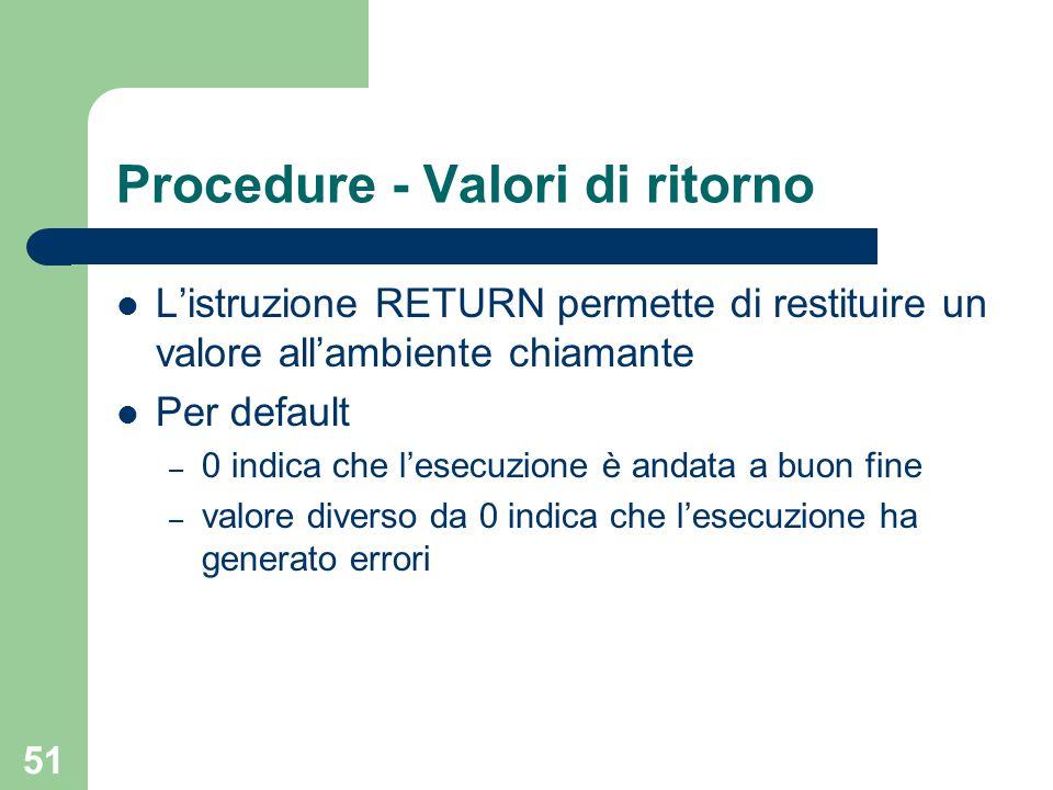 51 Procedure - Valori di ritorno L'istruzione RETURN permette di restituire un valore all'ambiente chiamante Per default – 0 indica che l'esecuzione è andata a buon fine – valore diverso da 0 indica che l'esecuzione ha generato errori