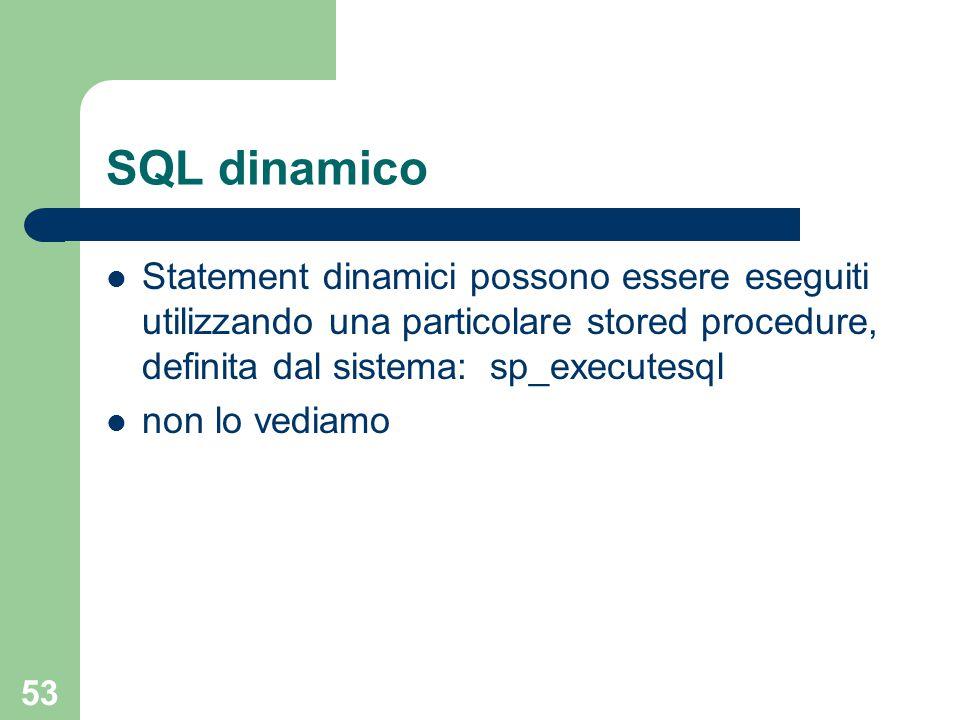 53 SQL dinamico Statement dinamici possono essere eseguiti utilizzando una particolare stored procedure, definita dal sistema:sp_executesql non lo vediamo