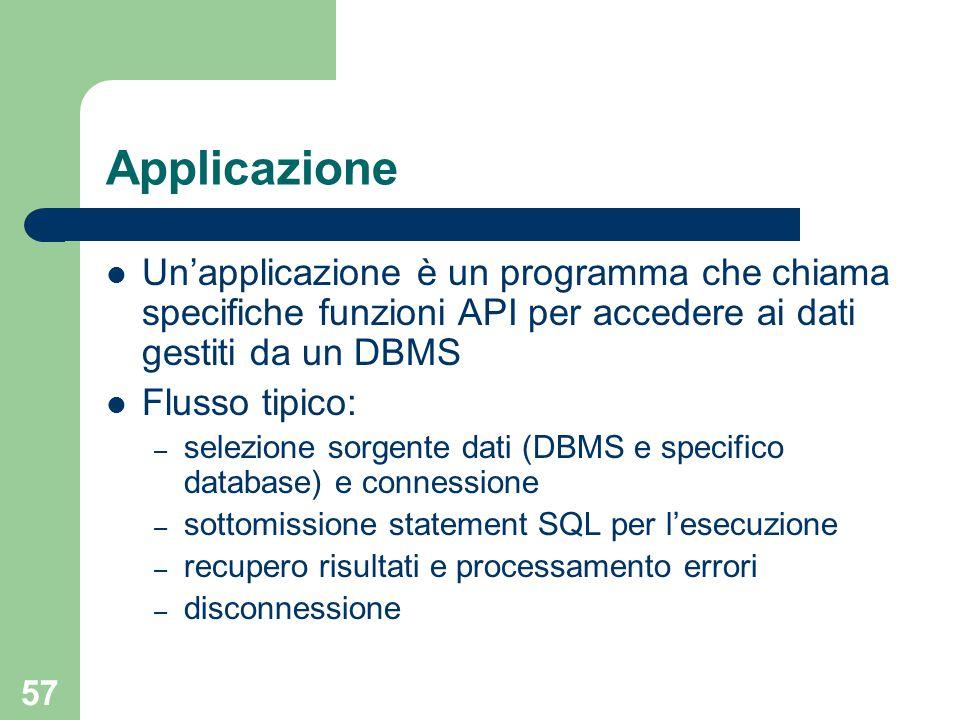 57 Applicazione Un'applicazione è un programma che chiama specifiche funzioni API per accedere ai dati gestiti da un DBMS Flusso tipico: – selezione sorgente dati (DBMS e specifico database) e connessione – sottomissione statement SQL per l'esecuzione – recupero risultati e processamento errori – disconnessione