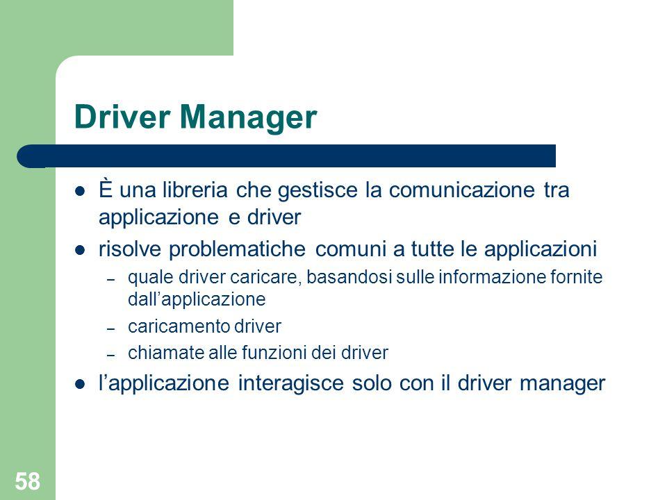 58 Driver Manager È una libreria che gestisce la comunicazione tra applicazione e driver risolve problematiche comuni a tutte le applicazioni – quale driver caricare, basandosi sulle informazione fornite dall'applicazione – caricamento driver – chiamate alle funzioni dei driver l'applicazione interagisce solo con il driver manager