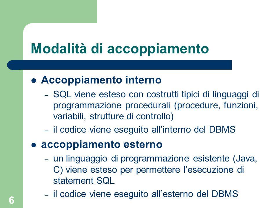 6 Modalità di accoppiamento Accoppiamento interno – SQL viene esteso con costrutti tipici di linguaggi di programmazione procedurali (procedure, funzioni, variabili, strutture di controllo) – il codice viene eseguito all'interno del DBMS accoppiamento esterno – un linguaggio di programmazione esistente (Java, C) viene esteso per permettere l'esecuzione di statement SQL – il codice viene eseguito all'esterno del DBMS