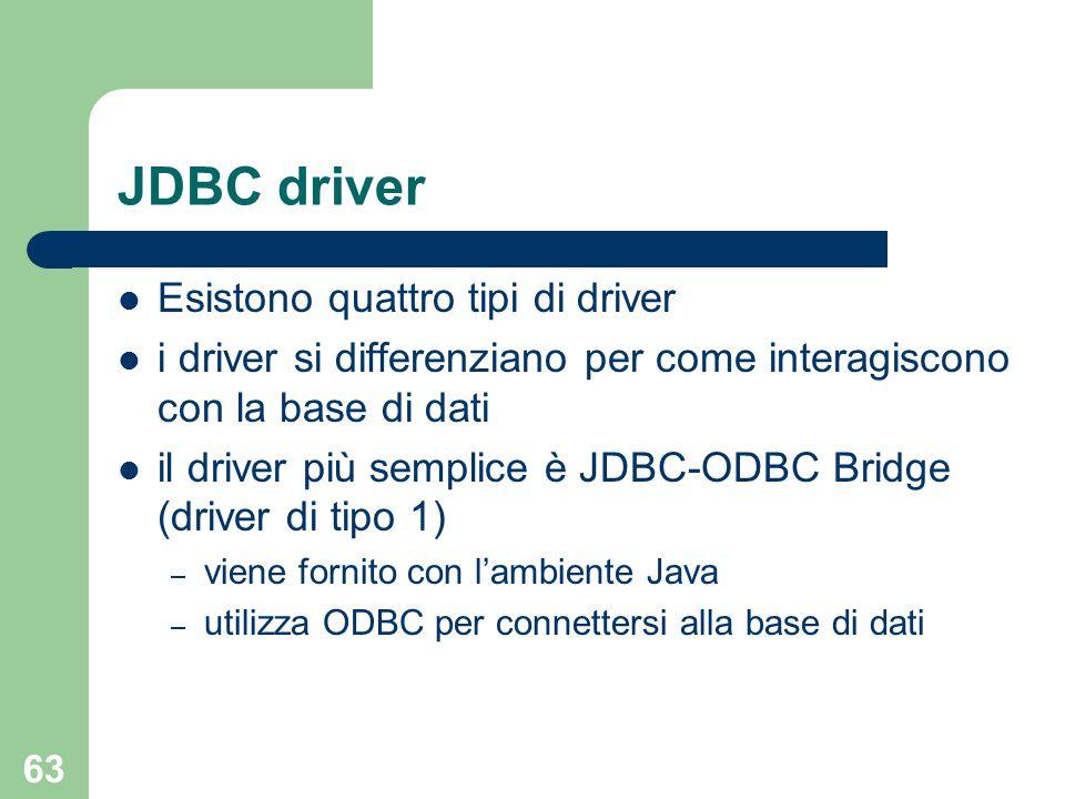 63 JDBC driver Esistono quattro tipi di driver i driver si differenziano per come interagiscono con la base di dati il driver più semplice è JDBC-ODBC Bridge (driver di tipo 1) – viene fornito con l'ambiente Java – utilizza ODBC per connettersi alla base di dati
