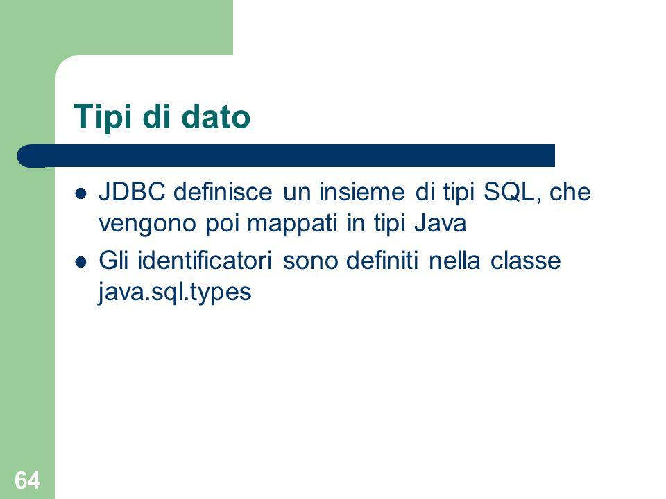 64 Tipi di dato JDBC definisce un insieme di tipi SQL, che vengono poi mappati in tipi Java Gli identificatori sono definiti nella classe java.sql.types