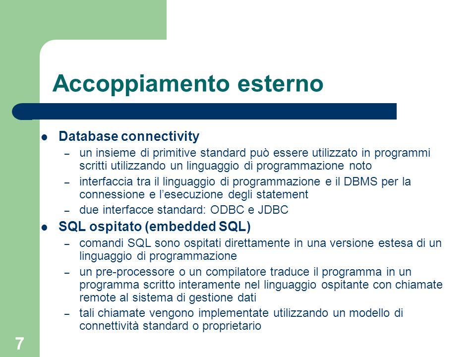 7 Accoppiamento esterno Database connectivity – un insieme di primitive standard può essere utilizzato in programmi scritti utilizzando un linguaggio di programmazione noto – interfaccia tra il linguaggio di programmazione e il DBMS per la connessione e l'esecuzione degli statement – due interfacce standard: ODBC e JDBC SQL ospitato (embedded SQL) – comandi SQL sono ospitati direttamente in una versione estesa di un linguaggio di programmazione – un pre-processore o un compilatore traduce il programma in un programma scritto interamente nel linguaggio ospitante con chiamate remote al sistema di gestione dati – tali chiamate vengono implementate utilizzando un modello di connettività standard o proprietario