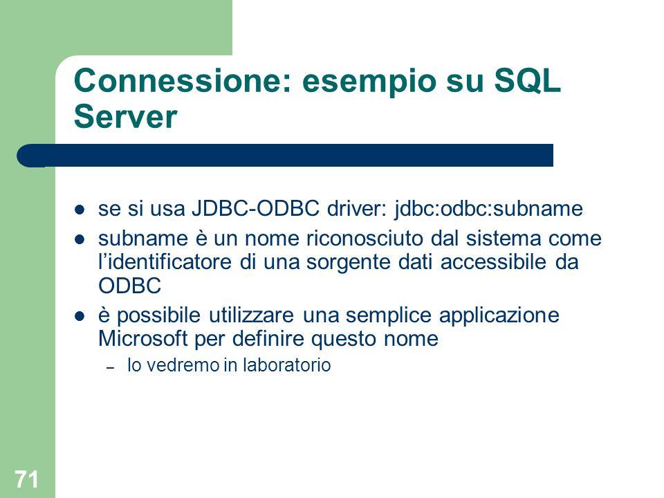 71 Connessione: esempio su SQL Server se si usa JDBC-ODBC driver: jdbc:odbc:subname subname è un nome riconosciuto dal sistema come l'identificatore di una sorgente dati accessibile da ODBC è possibile utilizzare una semplice applicazione Microsoft per definire questo nome – lo vedremo in laboratorio