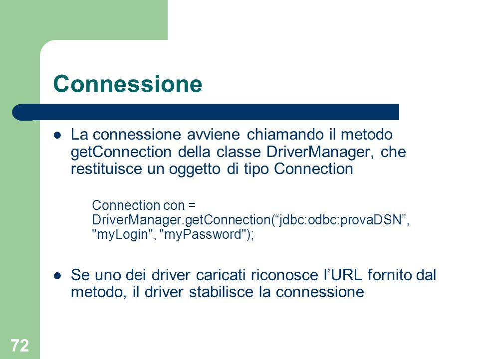 72 Connessione La connessione avviene chiamando il metodo getConnection della classe DriverManager, che restituisce un oggetto di tipo Connection Connection con = DriverManager.getConnection( jdbc:odbc:provaDSN , myLogin , myPassword ); Se uno dei driver caricati riconosce l'URL fornito dal metodo, il driver stabilisce la connessione
