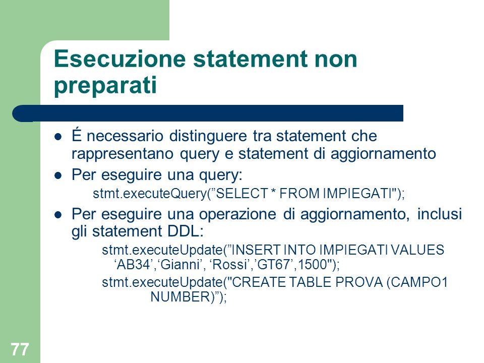 77 Esecuzione statement non preparati É necessario distinguere tra statement che rappresentano query e statement di aggiornamento Per eseguire una query: stmt.executeQuery( SELECT * FROM IMPIEGATI ); Per eseguire una operazione di aggiornamento, inclusi gli statement DDL: stmt.executeUpdate( INSERT INTO IMPIEGATI VALUES 'AB34','Gianni', 'Rossi','GT67',1500 ); stmt.executeUpdate( CREATE TABLE PROVA (CAMPO1 NUMBER) );