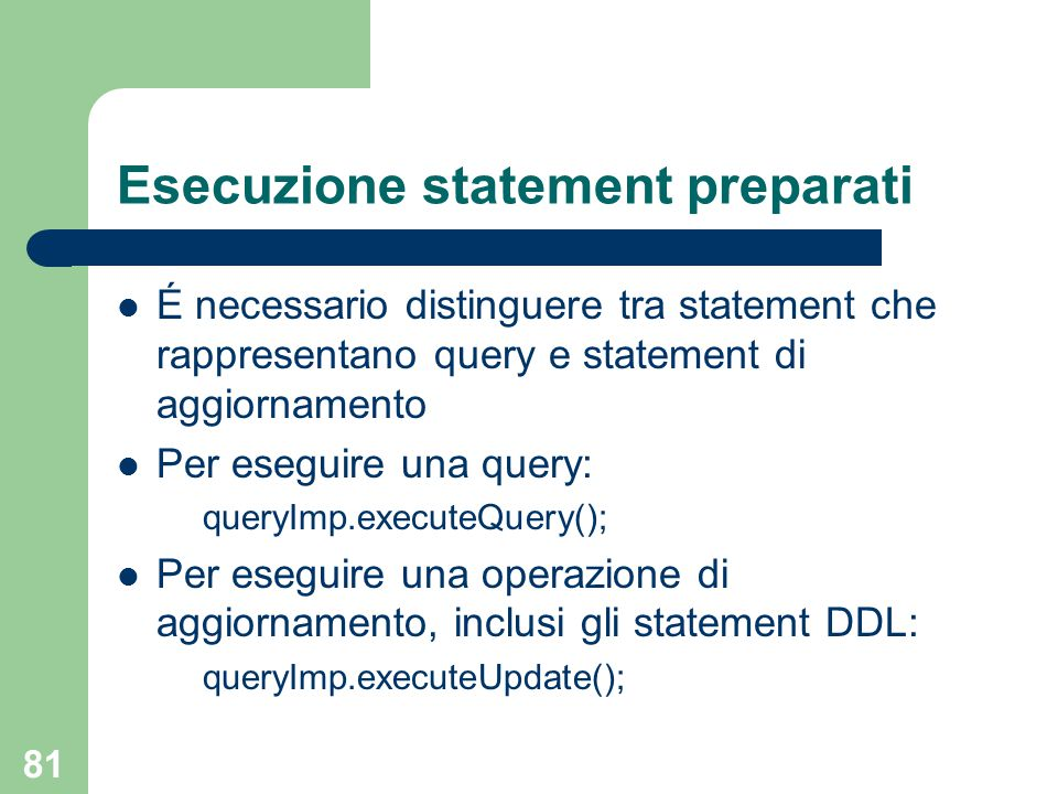 81 Esecuzione statement preparati É necessario distinguere tra statement che rappresentano query e statement di aggiornamento Per eseguire una query: