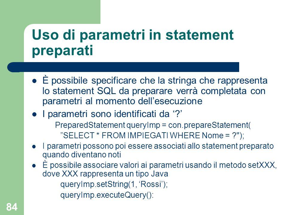 84 Uso di parametri in statement preparati È possibile specificare che la stringa che rappresenta lo statement SQL da preparare verrà completata con parametri al momento dell'esecuzione I parametri sono identificati da ' ' PreparedStatement queryImp = con.prepareStatement( SELECT * FROM IMPIEGATI WHERE Nome = ); I parametri possono poi essere associati allo statement preparato quando diventano noti È possibile associare valori ai parametri usando il metodo setXXX, dove XXX rappresenta un tipo Java queryImp.setString(1, 'Rossi'); queryImp.executeQuery(): Questo è possibile anche in ODBC (non visto) Si noti l'uso di e ' (devono essere alternati) setXXX, dove XXX è il tipo Java del valore del parametro