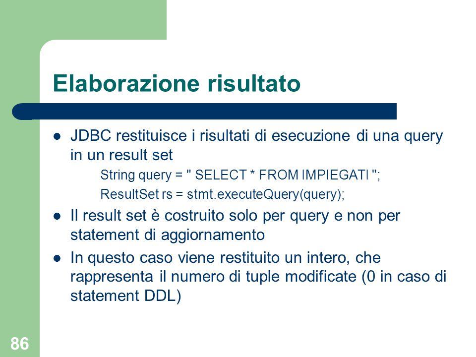 86 Elaborazione risultato JDBC restituisce i risultati di esecuzione di una query in un result set String query = SELECT * FROM IMPIEGATI ; ResultSet rs = stmt.executeQuery(query); Il result set è costruito solo per query e non per statement di aggiornamento In questo caso viene restituito un intero, che rappresenta il numero di tuple modificate (0 in caso di statement DDL)