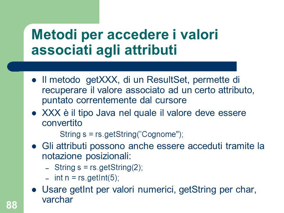 88 Metodi per accedere i valori associati agli attributi Il metodo getXXX, di un ResultSet, permette di recuperare il valore associato ad un certo attributo, puntato correntemente dal cursore XXX è il tipo Java nel quale il valore deve essere convertito String s = rs.getString( Cognome ); Gli attributi possono anche essere acceduti tramite la notazione posizionali: – String s = rs.getString(2); – int n = rs.getInt(5); Usare getInt per valori numerici, getString per char, varchar