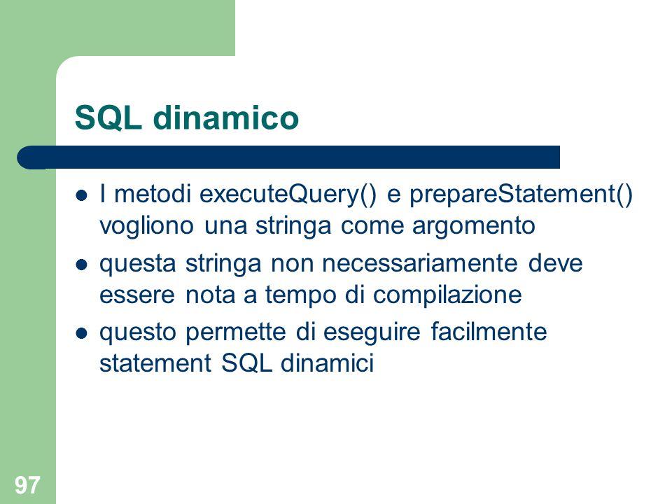 97 SQL dinamico I metodi executeQuery() e prepareStatement() vogliono una stringa come argomento questa stringa non necessariamente deve essere nota a tempo di compilazione questo permette di eseguire facilmente statement SQL dinamici