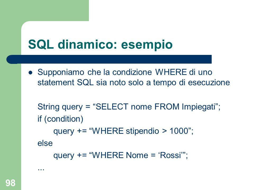 98 SQL dinamico: esempio Supponiamo che la condizione WHERE di uno statement SQL sia noto solo a tempo di esecuzione String query = SELECT nome FROM Impiegati ; if (condition) query += WHERE stipendio > 1000 ; else query += WHERE Nome = 'Rossi' ;...