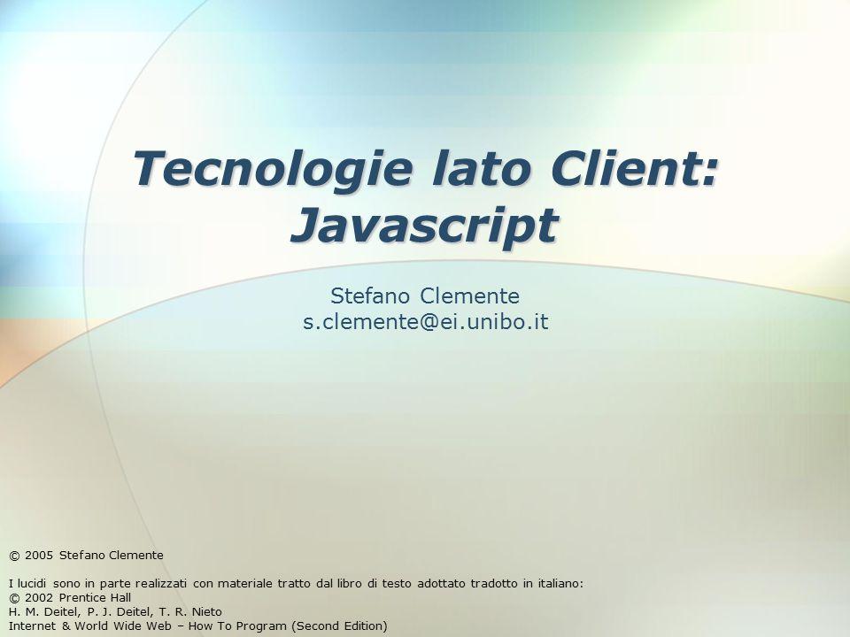 Tecnologie lato Client: Javascript © 2005 Stefano Clemente I lucidi sono in parte realizzati con materiale tratto dal libro di testo adottato tradotto in italiano: © 2002 Prentice Hall H.