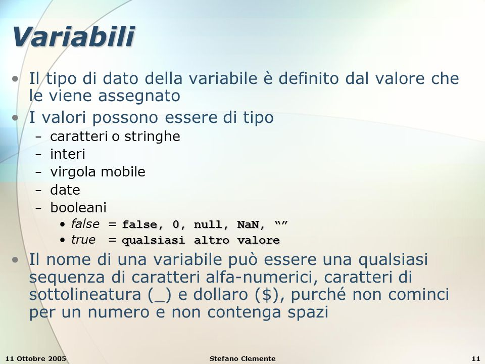 11 Ottobre 2005Stefano Clemente11 Variabili Il tipo di dato della variabile è definito dal valore che le viene assegnato I valori possono essere di tipo − caratteri o stringhe − interi − virgola mobile − date − booleani false, 0, null, NaN, false= false, 0, null, NaN, qualsiasi altro valoretrue= qualsiasi altro valore Il nome di una variabile può essere una qualsiasi sequenza di caratteri alfa-numerici, caratteri di sottolineatura (_) e dollaro ($), purché non cominci per un numero e non contenga spazi