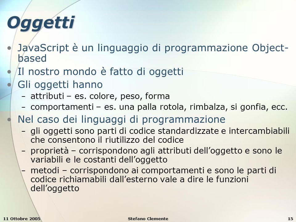 11 Ottobre 2005Stefano Clemente15 Oggetti JavaScript è un linguaggio di programmazione Object- based Il nostro mondo è fatto di oggetti Gli oggetti hanno − attributi – es.