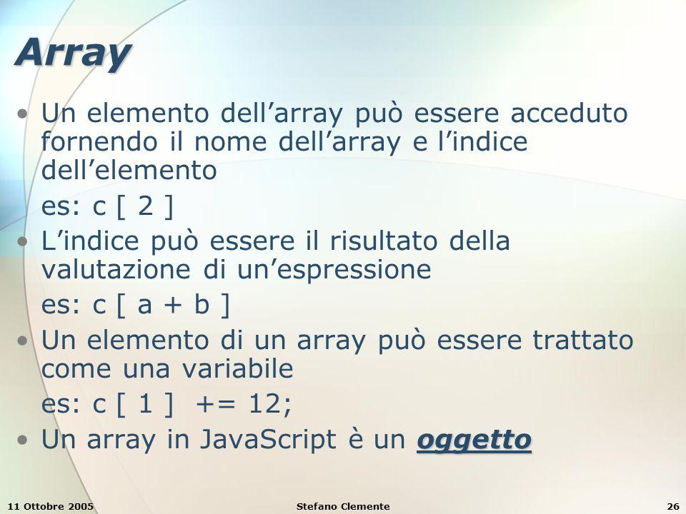 11 Ottobre 2005Stefano Clemente26 Array Un elemento dell'array può essere acceduto fornendo il nome dell'array e l'indice dell'elemento es: c [ 2 ] L'indice può essere il risultato della valutazione di un'espressione es: c [ a + b ] Un elemento di un array può essere trattato come una variabile es: c [ 1 ] += 12; oggettoUn array in JavaScript è un oggetto