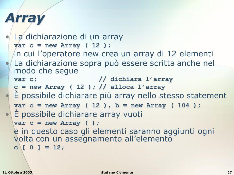 11 Ottobre 2005Stefano Clemente28 Array Al momento della dichiarazione si può anche inizializzare l'array var c = new Array ( 10, 20, 30, 40, 50 ); crea un array di 5 elementi con i valori 10 per il primo (0), 20 per il secondo (1), …, 50 per il quinto (4) var c = [ 10, 20, 30, 40, 50 ]Un altro modo di dichiarare un array e di inizializzarlo è il seguente: var c = [ 10, 20, 30, 40, 50 ] Non è necessario inizializzare tutti gli elementi var c = [ 10, 20,, 40, 50 ] lengthUna proprietà dell'oggetto array è length, che conta il numero degli elementi dell'arrayc.length sort( ) sortUn metodo dell'oggetto array è sort( ), che ordina gli elementi dell'array; la funzione argomento è opzionale e nel caso in cui non venga fornita sort opera attraverso il confronto delle stringhe c.sort ()
