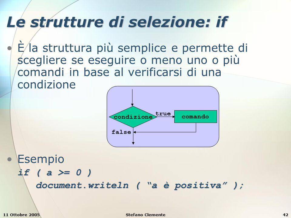 11 Ottobre 2005Stefano Clemente42 Le strutture di selezione: if È la struttura più semplice e permette di scegliere se eseguire o meno uno o più comandi in base al verificarsi di una condizione Esempio if ( a >= 0 ) document.writeln ( a è positiva ); condizione comando true false