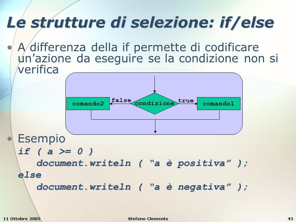 11 Ottobre 2005Stefano Clemente43 Le strutture di selezione: if/else A differenza della if permette di codificare un'azione da eseguire se la condizione non si verifica Esempio if ( a >= 0 ) document.writeln ( a è positiva ); else document.writeln ( a è negativa ); condizione comando1 true false comando2