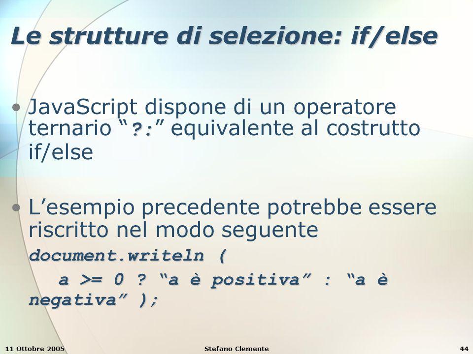 11 Ottobre 2005Stefano Clemente45 Le strutture di selezione: if/else Si possono annidare diversi if/else per testare condizioni multiple Esempio if ( a >= 1 && a = 1 && a <= 10 ) document.writeln ( 1 ≤ a ≤ 10 ); else if ( a >= 11 && a = 11 && a <= 20 ) document.writeln ( 11 ≤ a ≤ 20 ); else if ( a >= 21 && a = 21 && a <= 30 ) document.writeln ( 21 ≤ a ≤ 30 ); else if ( a >= 31 && a = 31 && a <= 40 ) document.writeln ( 31 ≤ a ≤ 40 );