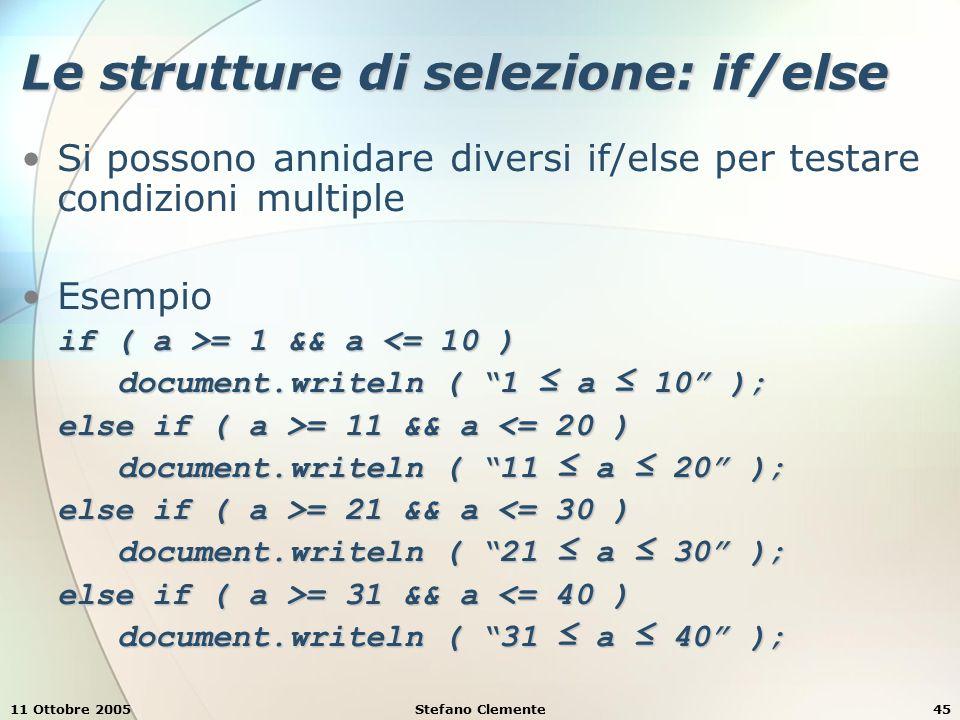 11 Ottobre 2005Stefano Clemente46 Le strutture di selezione: if/else L'else è associato sempre all'ultimo if, per esempio if ( a >= 1 ) if ( b >= 1 ) document.writeln ( a e b sono ≥ 1 ); else document.writeln ( a < 1 ); produrrà il risultato a = 1 e b < 1 Per evitare questo tipo di errori bisogna ricorrere all'uso delle parentesi graffe if ( a >= 1 ) { if ( b >= 1 ) document.writeln ( a e b sono ≥ 1 ); }else document.writeln ( a < 1 );