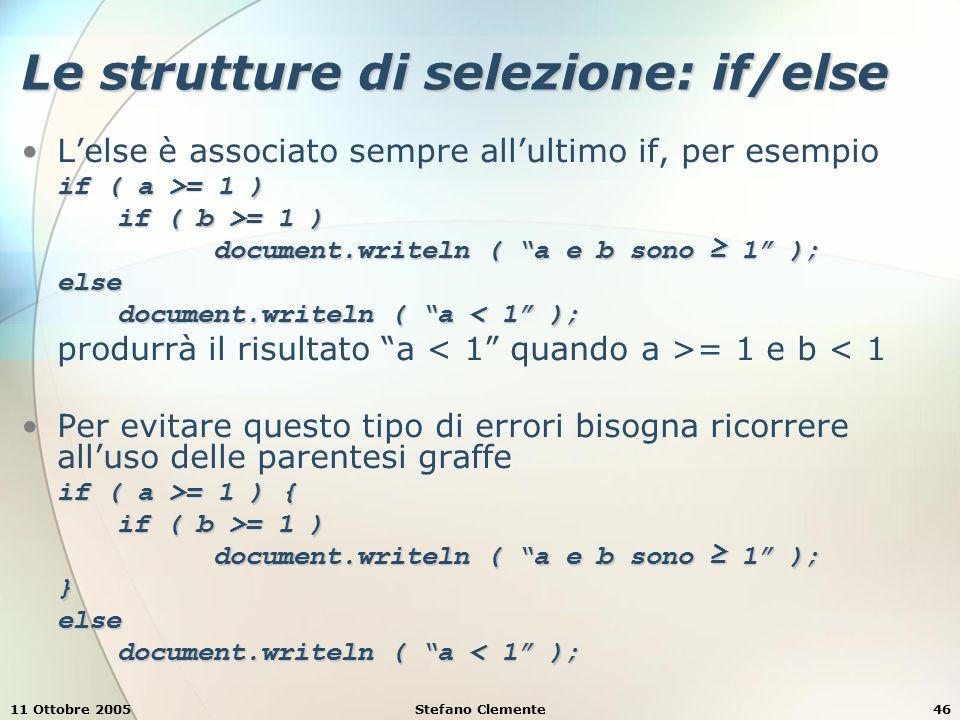 11 Ottobre 2005Stefano Clemente47 Le strutture di selezione: if/else L'uso delle parentesi graffe è utile anche quando si vuole associare l'esecuzione di più comandi a un ramo if o else if ( a >= 1 && a = 1 && a <= 10 ) { document.writeln ( a ≥ 1 ); document.writeln ( a ≤ 10 ); } else { document.writeln ( a < 1 oppure ); document.writeln ( a > 10 ); } bloccoUn insieme di statement racchiuso tra parentesi graffe è detto blocco