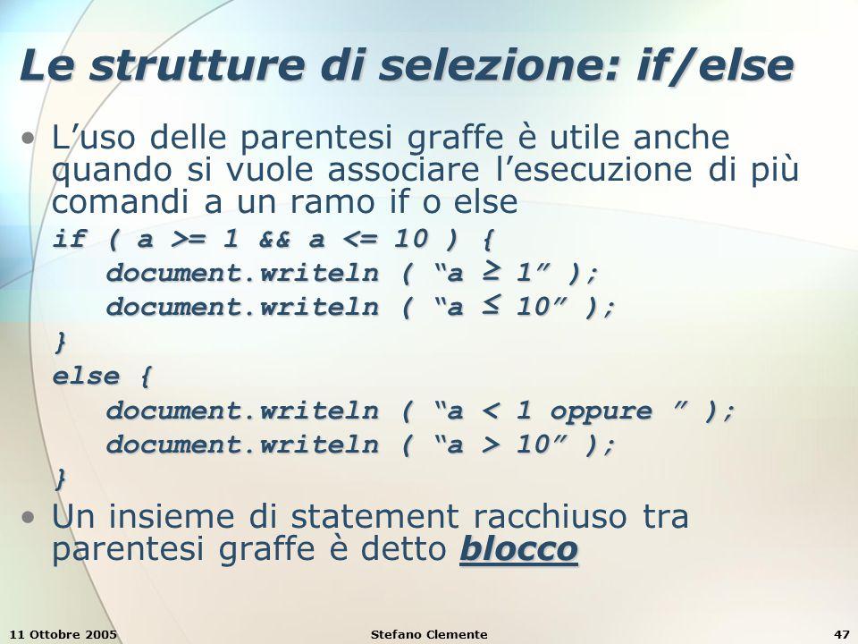 11 Ottobre 2005Stefano Clemente48 Le strutture di selezione: switch Permette la selezione multipla Sintassi switch ( ) { case : <lista_statement_1>break;… <lista_statement_n>break;default:<lista_statement_default>}
