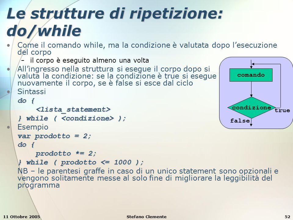11 Ottobre 2005Stefano Clemente53 Le strutture di ripetizione: for È una ripetizione controllata da un contatore Sintassi for ( ; ; ) <lista_statement> È equivalente a<inizializzazione> while ( ){ <lista_statement><incremento>} Esempio for ( var i = 1; i <= 10; i++ ) document.writeln ( i );