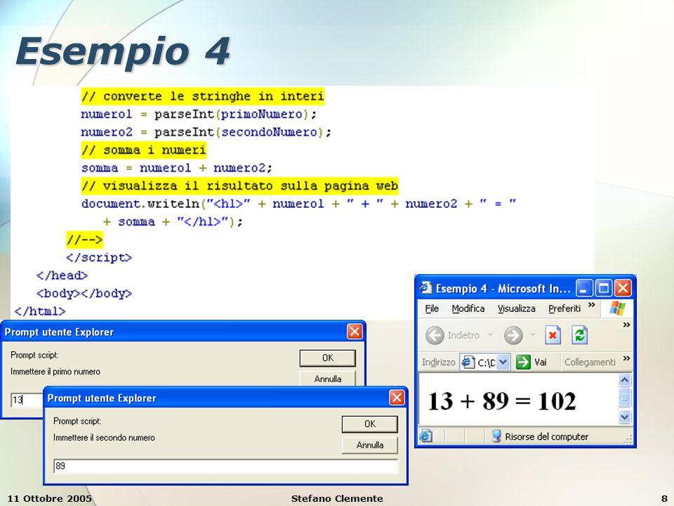 11 Ottobre 2005Stefano Clemente9 Struttura di un programma JavaScript Un programma JavaScript deve essere definito nella parte di intestazione (X)HTML Deve essere racchiuso tra i tag All'interno di questi tag, si può ancora racchiudere in una sezione di commento HTML per evitare che un browser che non è in grado di eseguirlo lo visualizzi nella pagina In sostanza la struttura è <!-- {dichiarazioni e statement JavaScript} //-->