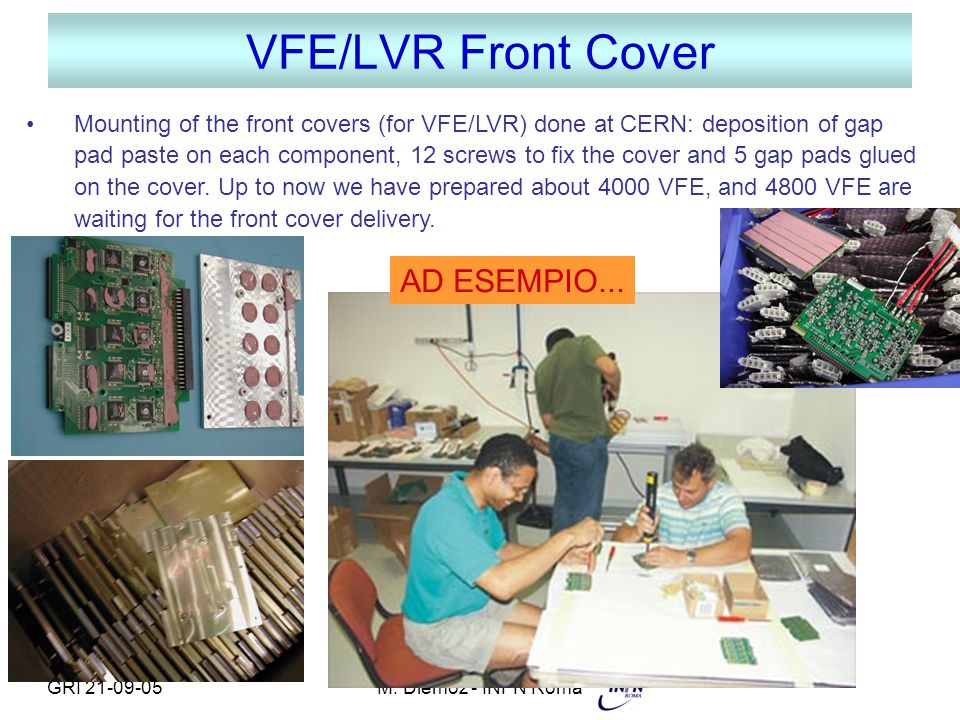 GRI 21-09-05M. Diemoz - INFN Roma VFE/LVR Front Cover Mounting of the front covers (for VFE/LVR) done at CERN: deposition of gap pad paste on each com
