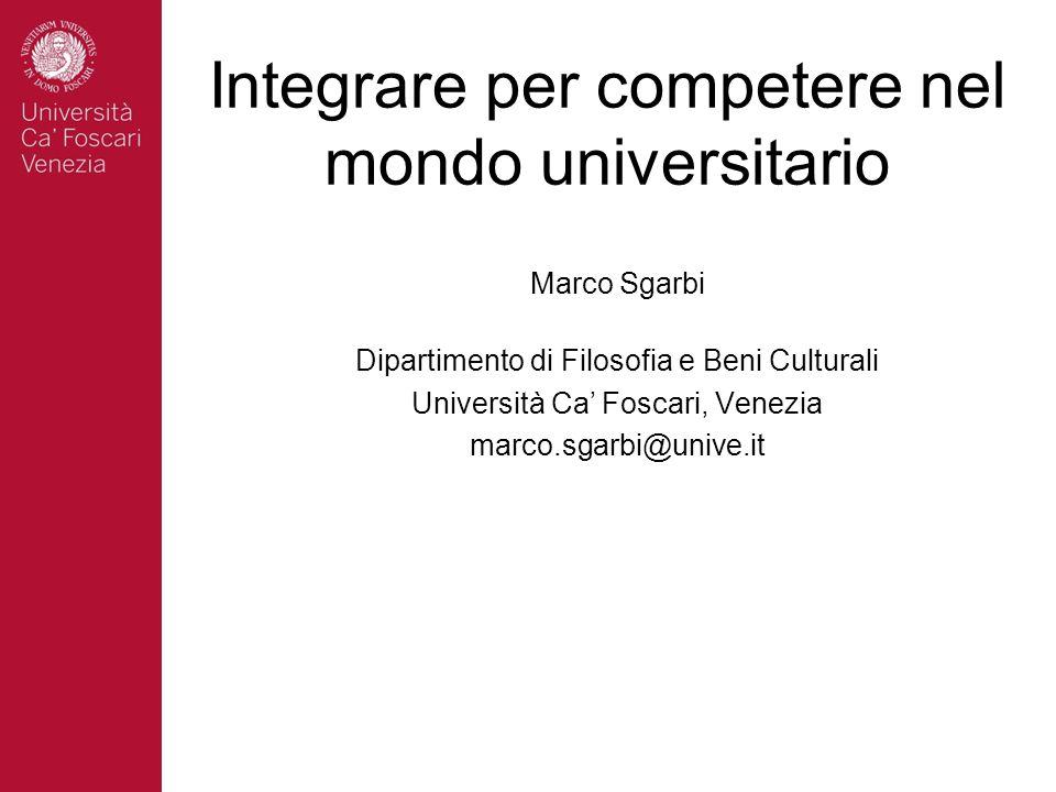 Integrare per competere nel mondo universitario Marco Sgarbi Dipartimento di Filosofia e Beni Culturali Università Ca' Foscari, Venezia marco.sgarbi@u
