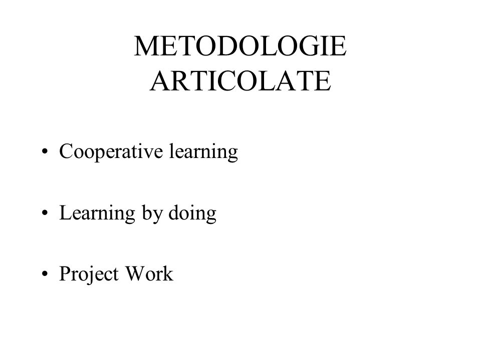 METODOLOGIE ARTICOLATE Cooperative learning Learning by doing Project Work