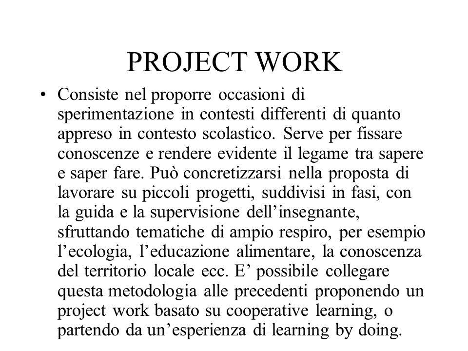PROJECT WORK Consiste nel proporre occasioni di sperimentazione in contesti differenti di quanto appreso in contesto scolastico. Serve per fissare con