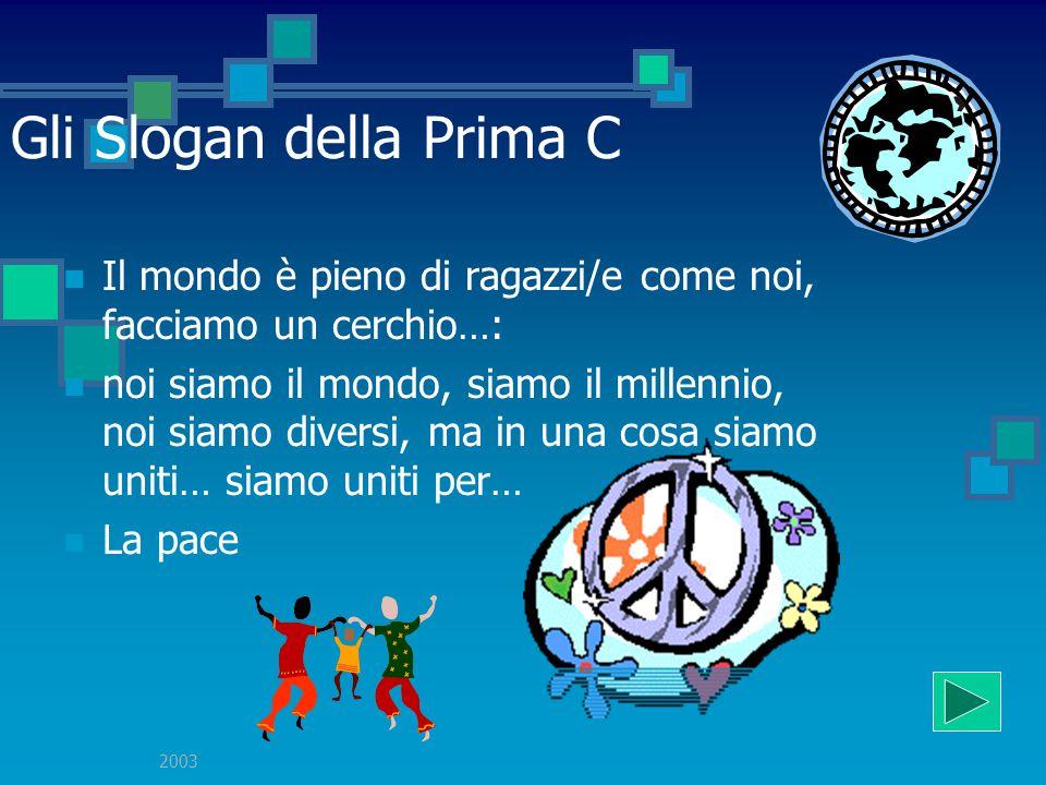 2003 Gli Slogan della Prima C Il mondo è pieno di ragazzi/e come noi, facciamo un cerchio…: noi siamo il mondo, siamo il millennio, noi siamo diversi, ma in una cosa siamo uniti… siamo uniti per… La pace