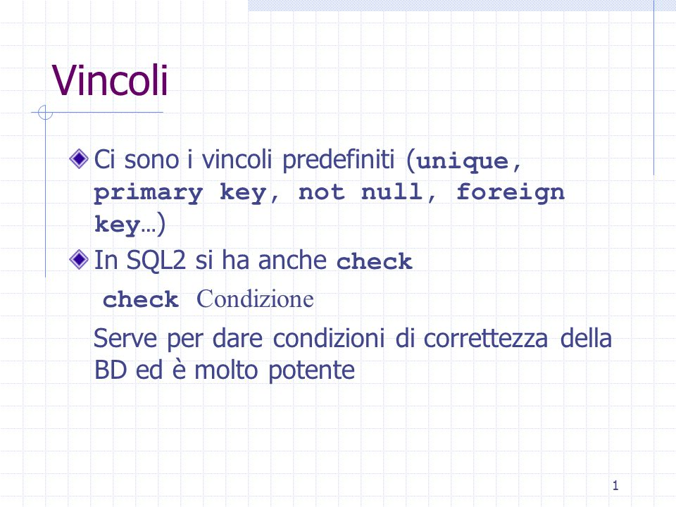 2 Vincoli Esempio: create table Impiegato (Matr character(6) check (Matr is not null and 1 = (select count(*) from Impiegato I where Matr = I.Matr)), Cogn character(20) check (Cogn is not null and 2 > (select count(*) from Impiegato I where Nome = I.Nome and Cogn = I.Cogn)), Nome character(20) check (Nome is not null and 2 > (…)), Dip character(5) check (Dip in (select NomeD from Dipartimento)))