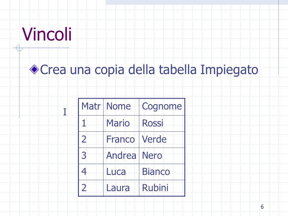 7 Vincoli Diciamo che Matr=2 ; controllare check (Matr is not null and 1 = (select count(*) from Impiegato I where Matr = I.Matr)) I MatrNomeCognome 1MarioRossi 2FrancoVerde 3AndreaNero 4LucaBianco 2LauraRubini