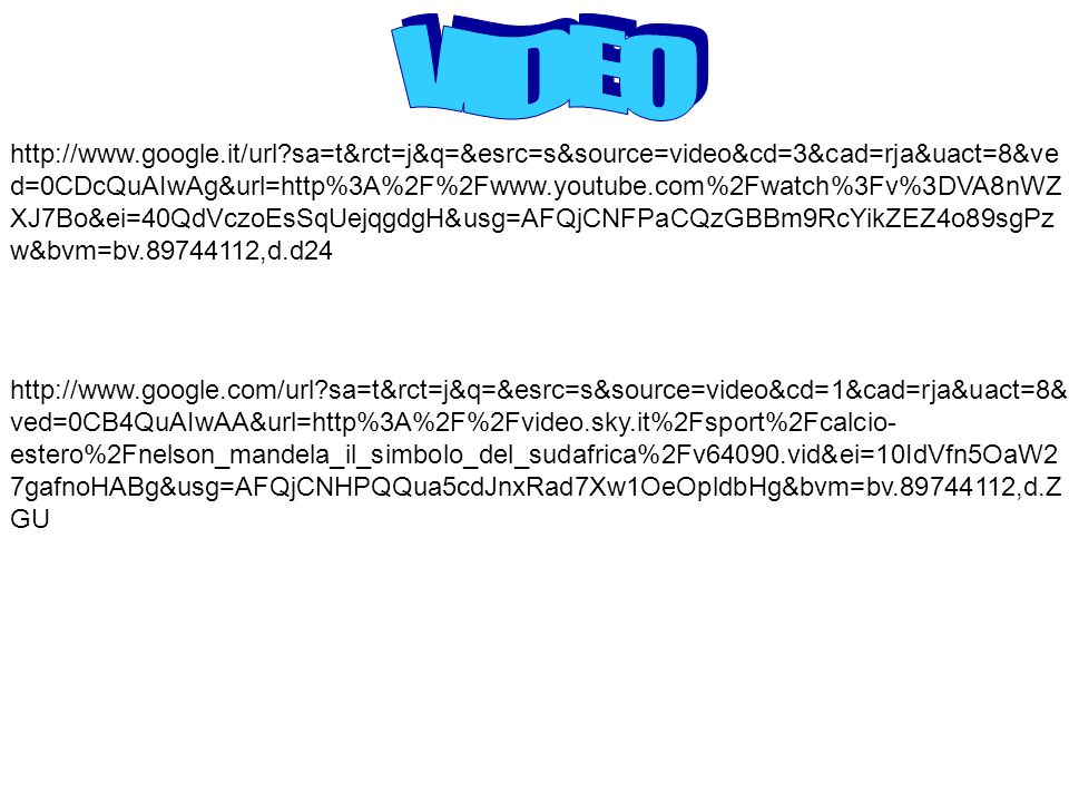 http://www.google.com/url sa=t&rct=j&q=&esrc=s&source=video&cd=1&cad=rja&uact=8& ved=0CB4QuAIwAA&url=http%3A%2F%2Fvideo.sky.it%2Fsport%2Fcalcio- estero%2Fnelson_mandela_il_simbolo_del_sudafrica%2Fv64090.vid&ei=10IdVfn5OaW2 7gafnoHABg&usg=AFQjCNHPQQua5cdJnxRad7Xw1OeOpldbHg&bvm=bv.89744112,d.Z GU http://www.google.it/url sa=t&rct=j&q=&esrc=s&source=video&cd=3&cad=rja&uact=8&ve d=0CDcQuAIwAg&url=http%3A%2F%2Fwww.youtube.com%2Fwatch%3Fv%3DVA8nWZ XJ7Bo&ei=40QdVczoEsSqUejqgdgH&usg=AFQjCNFPaCQzGBBm9RcYikZEZ4o89sgPz w&bvm=bv.89744112,d.d24