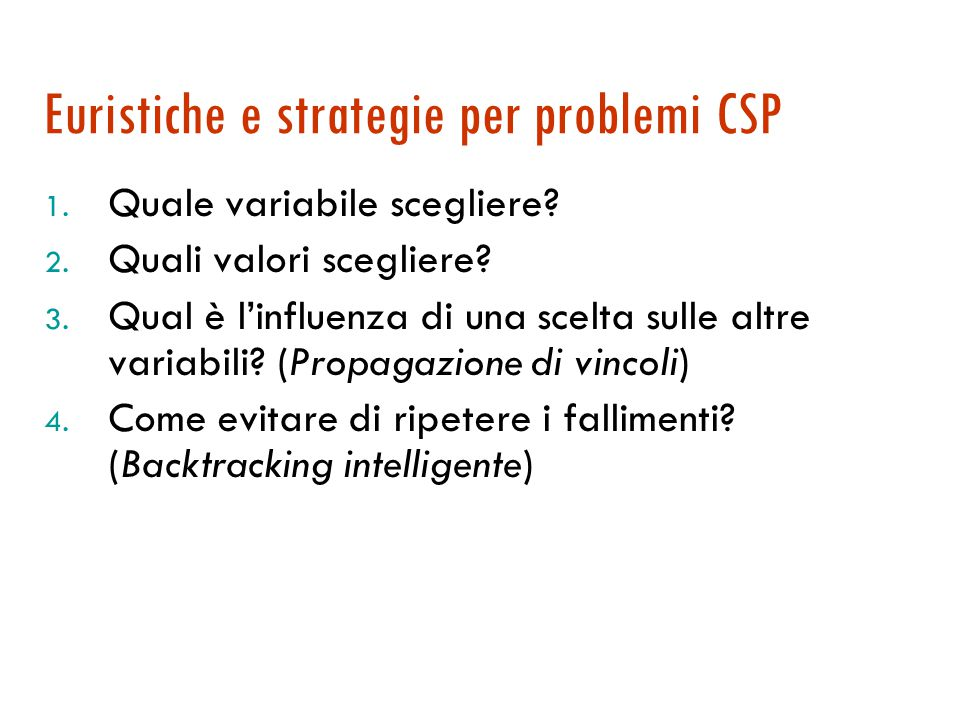 Algoritmo di backtracking ricorsivo function Ricerca-Backtracking (csp) returns una soluzione o fail return Backtracking-Ricorsivo({ }, csp) function Backtracking-Ricorsivo(ass, csp) returns una soluzione o fail if ass è completo then return ass var  Scegli-var-non-assegnata(Variabili[csp], ass, csp) for each val in Ordina-Valori-Dominio(var, ass, csp) do if val consistente con ass in base a Vincoli[csp] then aggiungi [var=val] ad ass risultato  Backtracking-Ricorsivo(ass, csp) If risultato = fail then return risultato rimuovi [var=val] da ass return fail